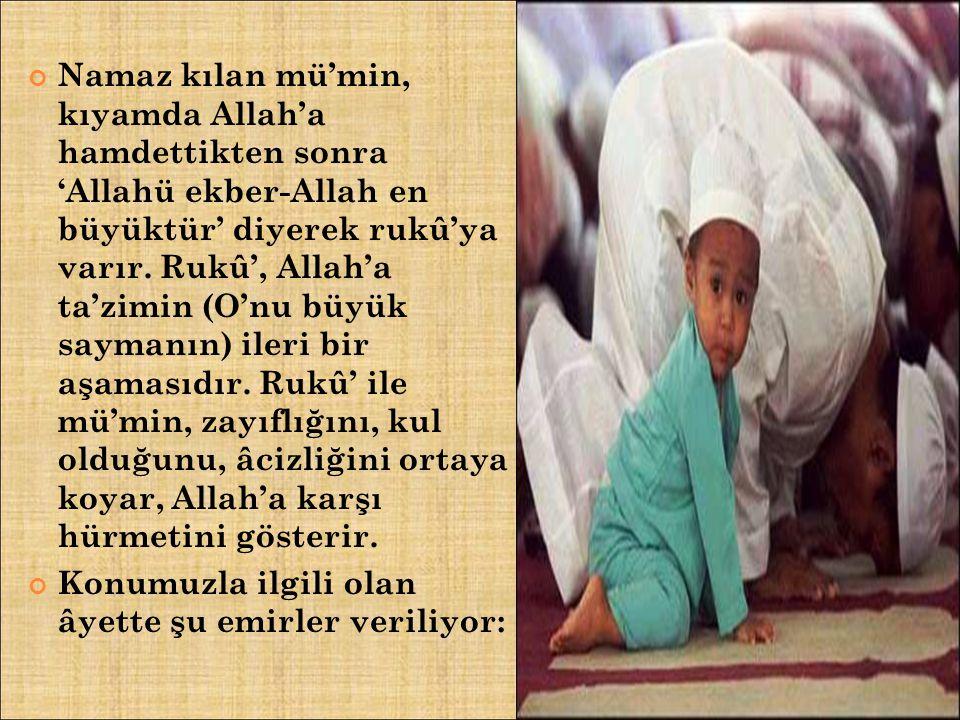 Namaz kılan mü'min, kıyamda Allah'a hamdettikten sonra 'Allahü ekber-Allah en büyüktür' diyerek rukû'ya varır. Rukû', Allah'a ta'zimin (O'nu büyük say