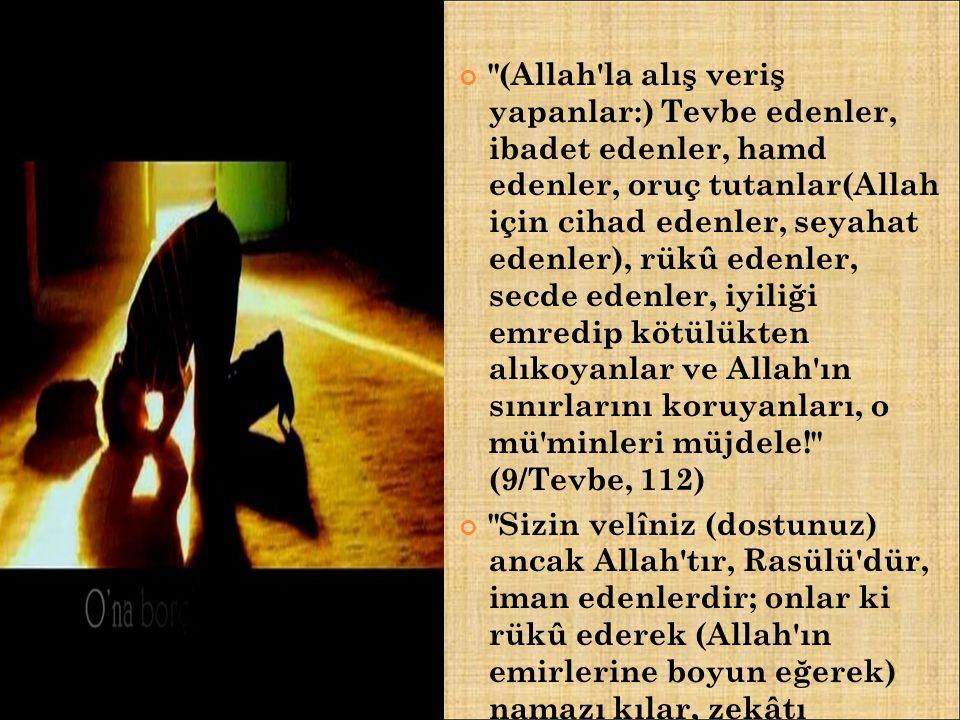 (Allah la alış veriş yapanlar:) Tevbe edenler, ibadet edenler, hamd edenler, oruç tutanlar(Allah için cihad edenler, seyahat edenler), rükû edenler, secde edenler, iyiliği emredip kötülükten alıkoyanlar ve Allah ın sınırlarını koruyanları, o mü minleri müjdele! (9/Tevbe, 112) Sizin velîniz (dostunuz) ancak Allah tır, Rasülü dür, iman edenlerdir; onlar ki rükû ederek (Allah ın emirlerine boyun eğerek) namazı kılar, zekâtı verirler. (5/Mâide, 55)