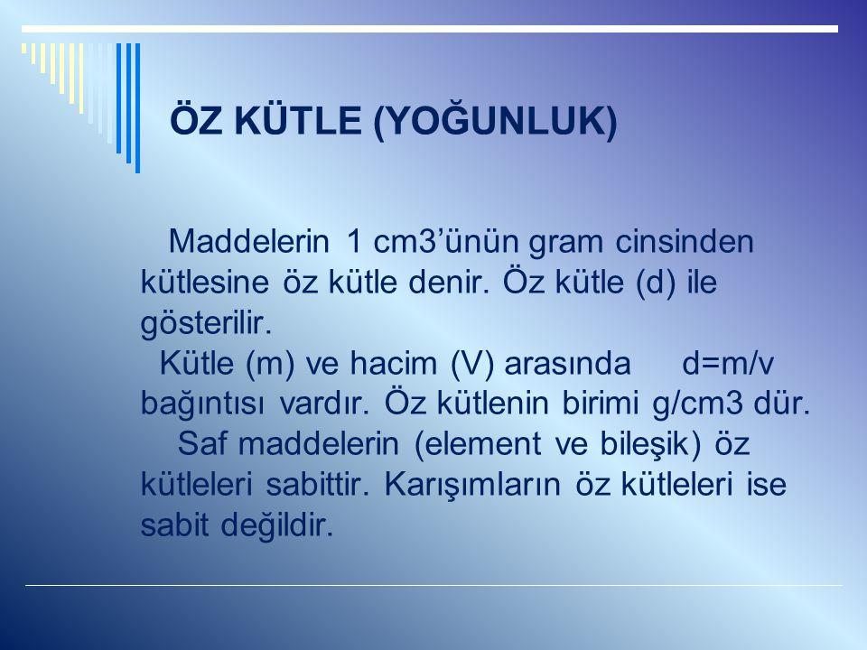 ÖZ KÜTLE (YOĞUNLUK) Maddelerin 1 cm3'ünün gram cinsinden kütlesine öz kütle denir. Öz kütle (d) ile gösterilir. Kütle (m) ve hacim (V) arasında d=m/v