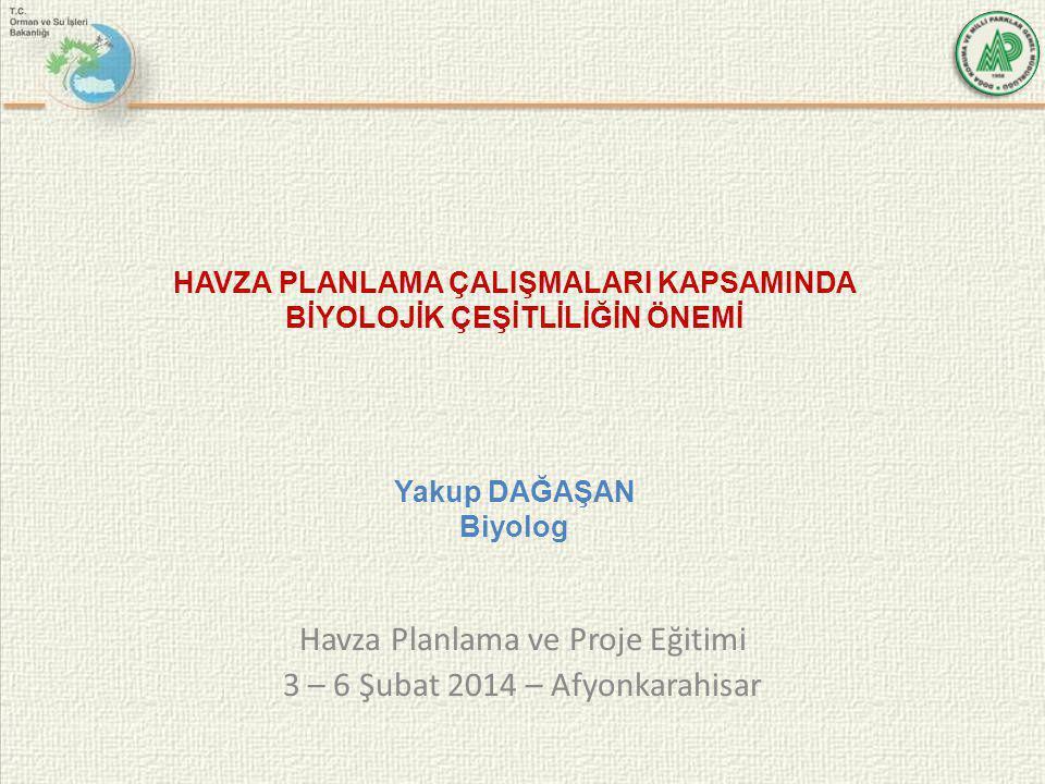 Havza Planlama ve Proje Eğitimi 3 – 6 Şubat 2014 – Afyonkarahisar HAVZA PLANLAMA ÇALIŞMALARI KAPSAMINDA BİYOLOJİK ÇEŞİTLİLİĞİN ÖNEMİ Yakup DAĞAŞAN Biy