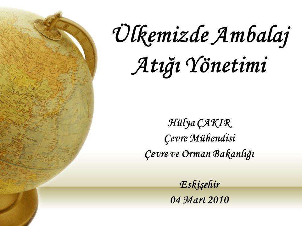 Ülkemizde Ambalaj Atığı Yönetimi Hülya ÇAKIR Çevre Mühendisi Çevre ve Orman Bakanlığı Eskişehir 04 Mart 2010