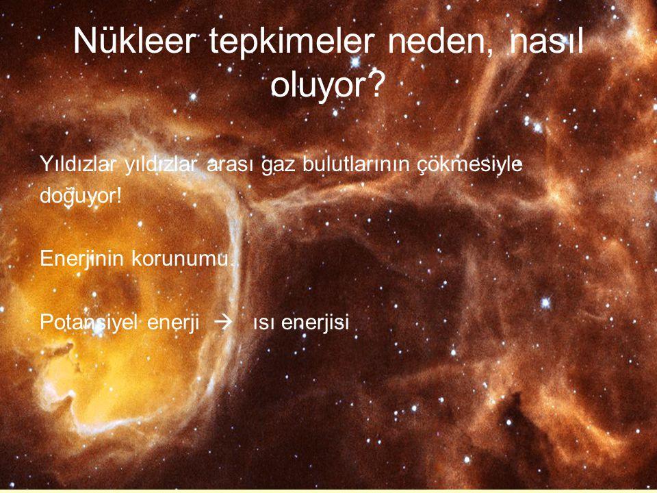 Nükleer tepkimeler neden, nasıl oluyor? Yıldızlar yıldızlar arası gaz bulutlarının çökmesiyle doğuyor! Enerjinin korunumu. Potansiyel enerji  ısı ene