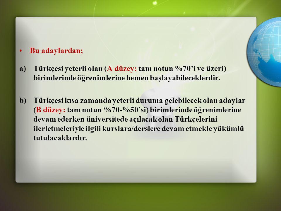•Bu adaylardan; a)Türkçesi yeterli olan (A düzey: tam notun %70'i ve üzeri) birimlerinde öğrenimlerine hemen başlayabileceklerdir.