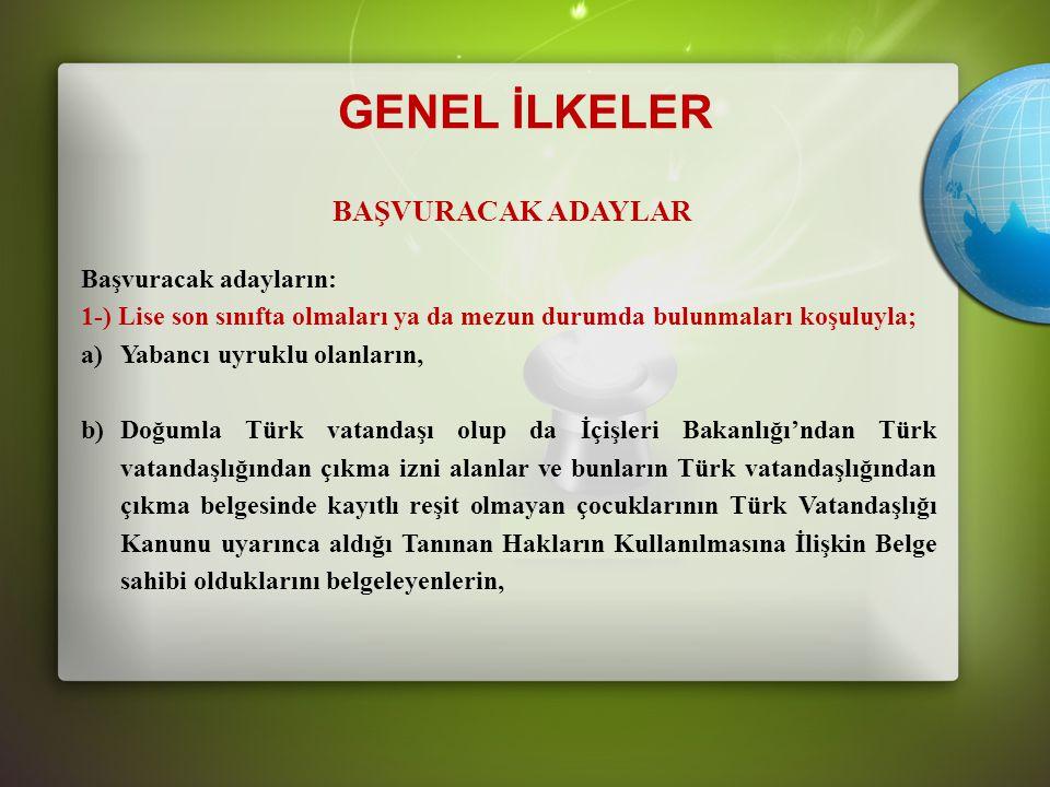 GENEL İLKELER BAŞVURACAK ADAYLAR Başvuracak adayların: 1-) Lise son sınıfta olmaları ya da mezun durumda bulunmaları koşuluyla; a)Yabancı uyruklu olanların, b)Doğumla Türk vatandaşı olup da İçişleri Bakanlığı'ndan Türk vatandaşlığından çıkma izni alanlar ve bunların Türk vatandaşlığından çıkma belgesinde kayıtlı reşit olmayan çocuklarının Türk Vatandaşlığı Kanunu uyarınca aldığı Tanınan Hakların Kullanılmasına İlişkin Belge sahibi olduklarını belgeleyenlerin,
