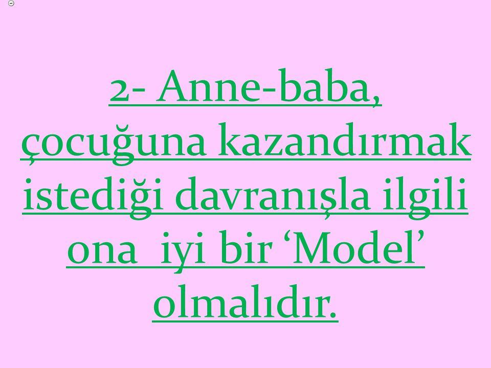 2- Anne-baba, çocuğuna kazandırmak istediği davranışla ilgili ona iyi bir 'Model' olmalıdır.