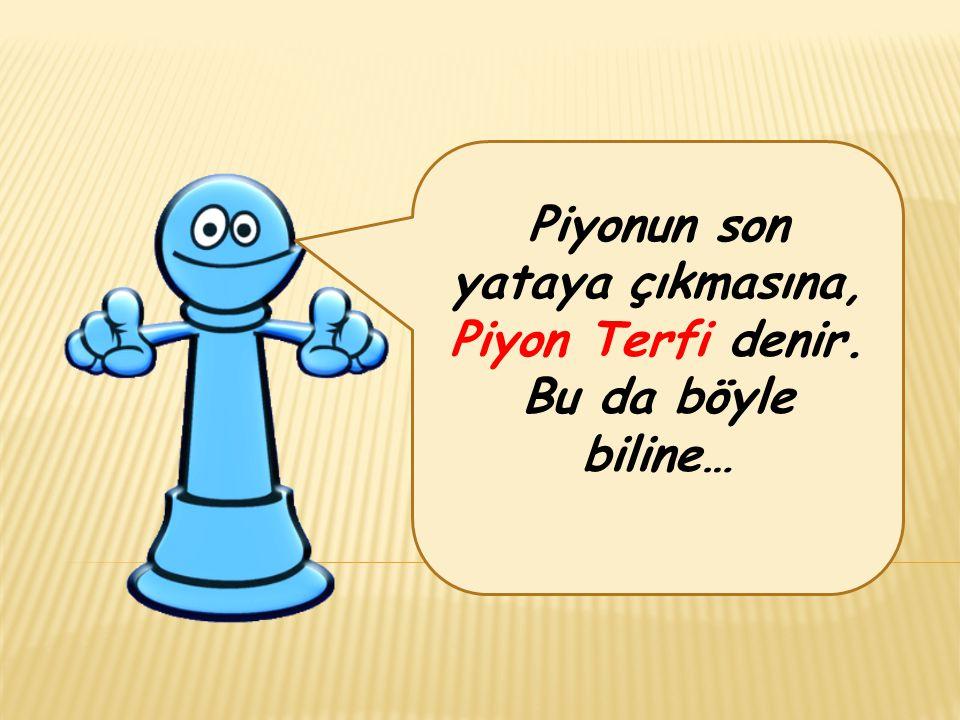 Piyonun son yataya çıkmasına, Piyon Terfi denir. Bu da böyle biline…