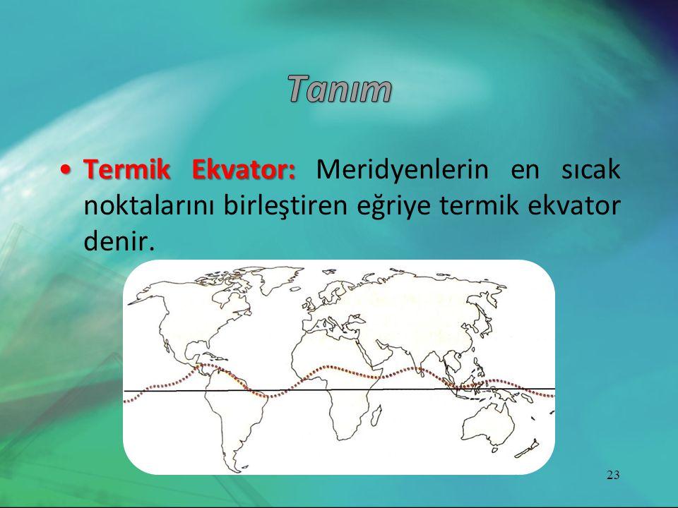 •Termik Ekvator: •Termik Ekvator: Meridyenlerin en sıcak noktalarını birleştiren eğriye termik ekvator denir. 23