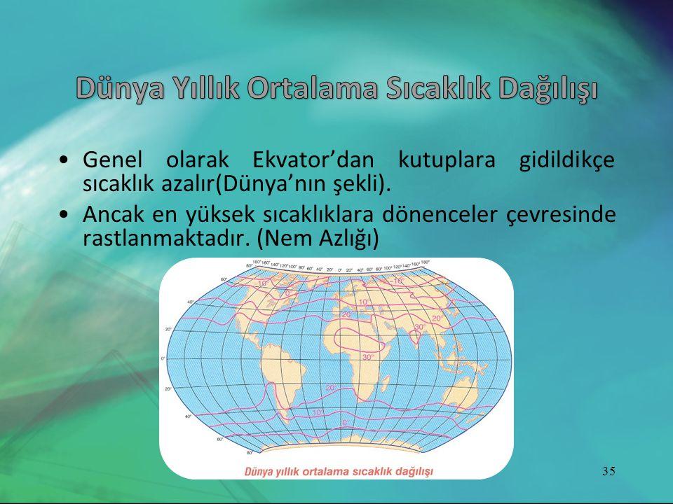 •Genel olarak Ekvator'dan kutuplara gidildikçe sıcaklık azalır(Dünya'nın şekli). •Ancak en yüksek sıcaklıklara dönenceler çevresinde rastlanmaktadır.