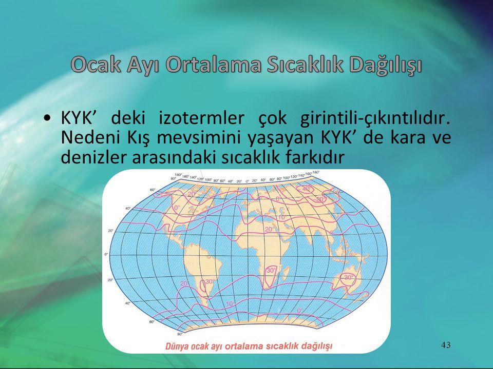 •KYK' deki izotermler çok girintili-çıkıntılıdır. Nedeni Kış mevsimini yaşayan KYK' de kara ve denizler arasındaki sıcaklık farkıdır 43