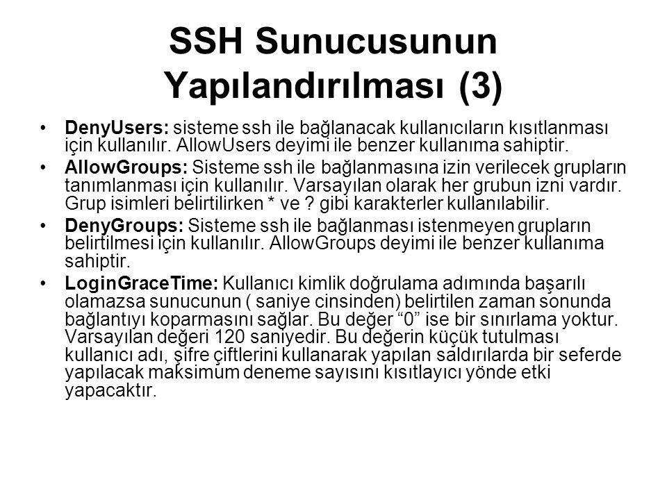 SSH Sunucusunun Yapılandırılması (3) •DenyUsers: sisteme ssh ile bağlanacak kullanıcıların kısıtlanması için kullanılır. AllowUsers deyimi ile benzer