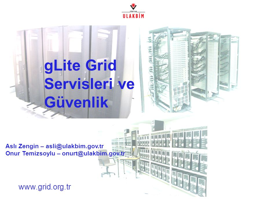 www.grid.org.tr gLite Grid Servisleri ve Güvenlik Aslı Zengin – asli@ulakbim.gov.tr Onur Temizsoylu – onurt@ulakbim.gov.tr