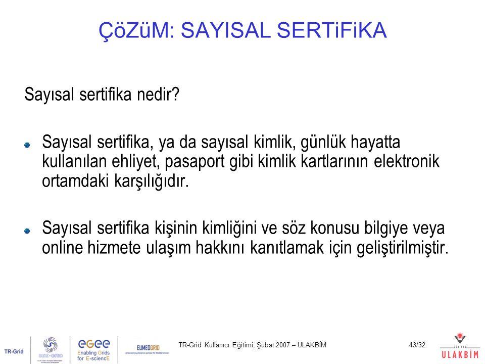 TR-Grid Kullanıcı Eğitimi, Şubat 2007 – ULAKBİM43/32 ÇöZüM: SAYISAL SERTiFiKA Sayısal sertifika nedir? Sayısal sertifika, ya da sayısal kimlik, günlük
