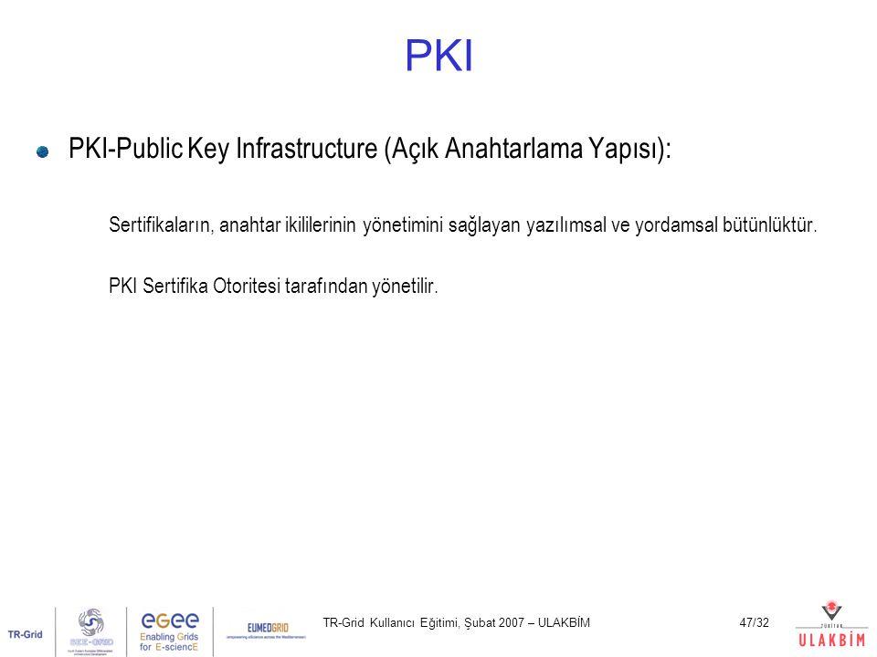 TR-Grid Kullanıcı Eğitimi, Şubat 2007 – ULAKBİM47/32 PKI PKI-Public Key Infrastructure (Açık Anahtarlama Yapısı): Sertifikaların, anahtar ikililerinin yönetimini sağlayan yazılımsal ve yordamsal bütünlüktür.