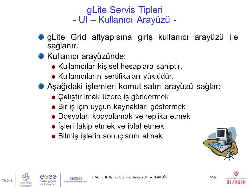 TR-Grid Kullanıcı Eğitimi, Şubat 2007 – ULAKBİM6/32 gLite Ana Servis Tipleri Kullanıcı Arayüzü (UI) Bilgi Servisi (IS) Hesaplama Elemanı (CE) İş Dağıtıcı Hesaplama Ucu (WN)  Depolama Elemanı (SE)  Replika Kataloğu (RLS,LFC)  İşyükü Yöneticisi (WMS) Kaynak Aracısı (RB)