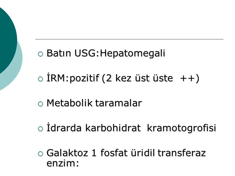  Batın USG:Hepatomegali  İRM:pozitif (2 kez üst üste ++)  Metabolik taramalar  İdrarda karbohidrat kramotogrofisi  Galaktoz 1 fosfat üridil trans