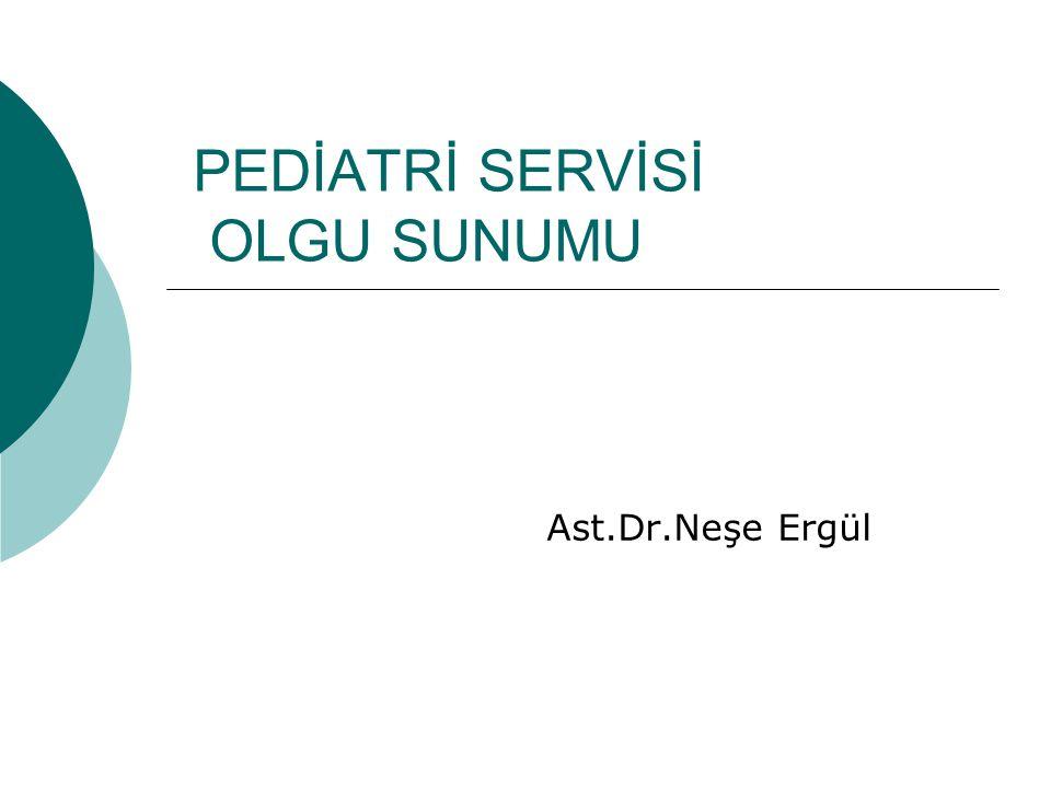 PEDİATRİ SERVİSİ OLGU SUNUMU Ast.Dr.Neşe Ergül