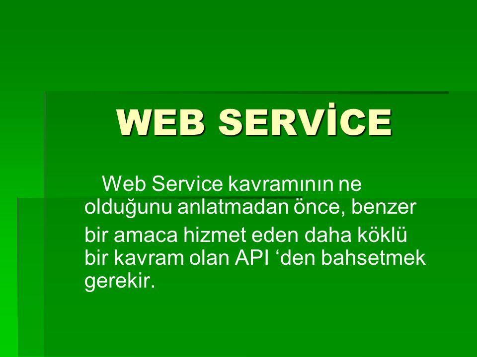 WEB SERVİCE WEB SERVİCE Web Service kavramının ne olduğunu anlatmadan önce, benzer bir amaca hizmet eden daha köklü bir kavram olan API 'den bahsetmek gerekir.
