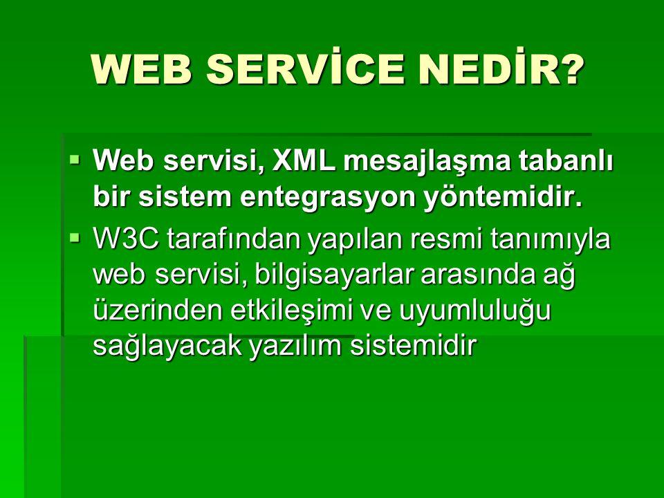 WEB SERVİCE NEDİR?  Web servisi, XML mesajlaşma tabanlı bir sistem entegrasyon yöntemidir.  W3C tarafından yapılan resmi tanımıyla web servisi, bilg