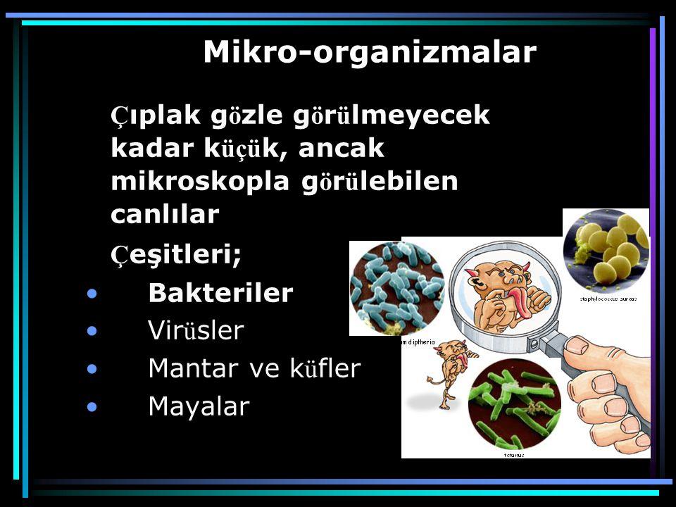 Mikro-organizmalar Ç ıplak g ö zle g ö r ü lmeyecek kadar k üçü k, ancak mikroskopla g ö r ü lebilen canlılar Ç eşitleri; • Bakteriler • Vir ü sler • Mantar ve k ü fler • Mayalar