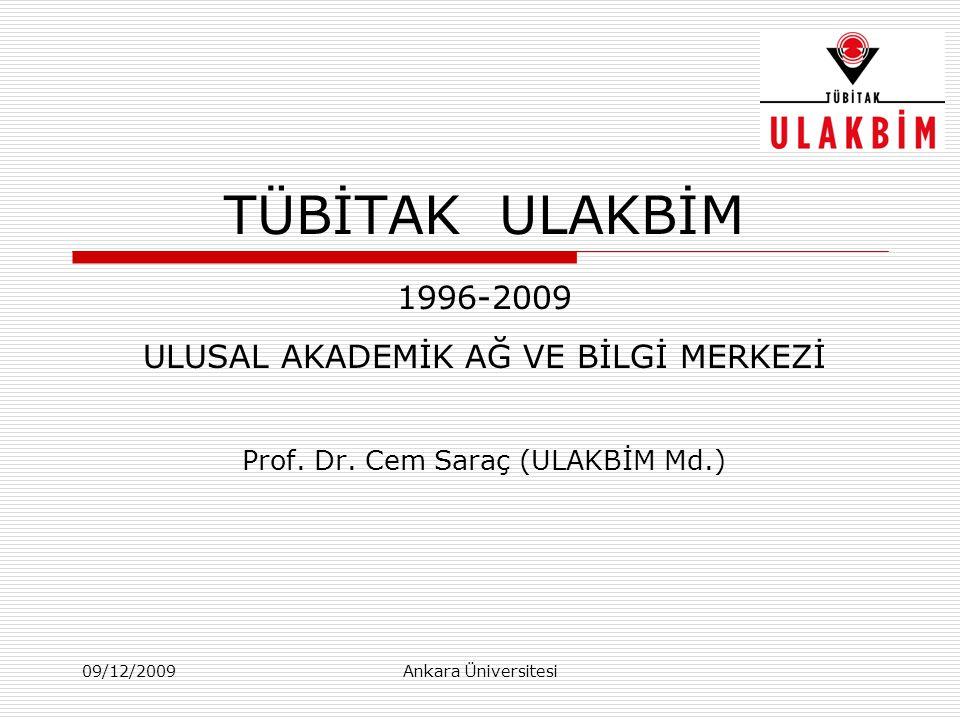 09/12/2009Ankara Üniversitesi TÜBİTAK ULAKBİM 1996-2009 ULUSAL AKADEMİK AĞ VE BİLGİ MERKEZİ Prof. Dr. Cem Saraç (ULAKBİM Md.)