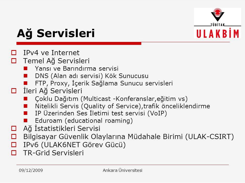 09/12/2009Ankara Üniversitesi Ağ Servisleri  IPv4 ve Internet  Temel Ağ Servisleri  Yansı ve Barındırma servisi  DNS (Alan adı servisi) Kök Sunucusu  FTP, Proxy, İçerik Sağlama Sunucu servisleri  İleri Ağ Servisleri  Çoklu Dağıtım (Multicast -Konferanslar,eğitim vs)  Nitelikli Servis (Quality of Service),trafik önceliklendirme  IP Üzerinden Ses İletimi test servisi (VoIP)  Eduroam (educational roaming)  Ağ İstatistikleri Servisi  Bilgisayar Güvenlik Olaylarına Müdahale Birimi (ULAK-CSIRT)  IPv6 (ULAK6NET Görev Gücü)  TR-Grid Servisleri