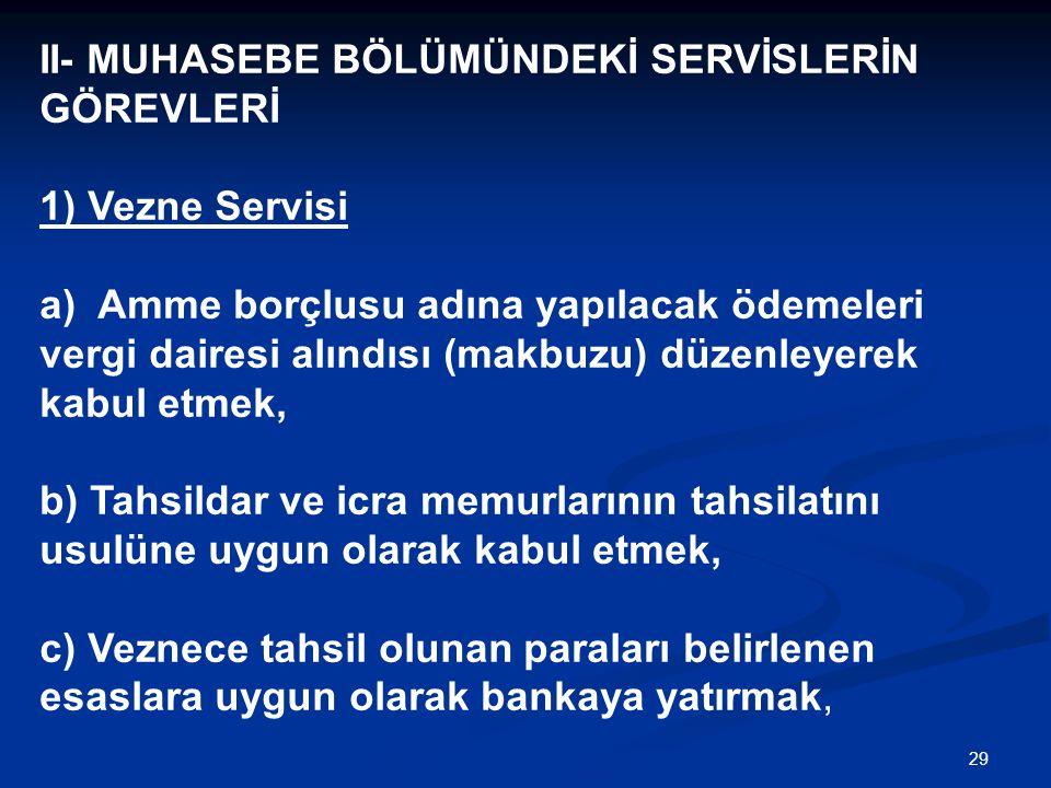 29 II- MUHASEBE BÖLÜMÜNDEKİ SERVİSLERİN GÖREVLERİ 1) Vezne Servisi a) Amme borçlusu adına yapılacak ödemeleri vergi dairesi alındısı (makbuzu) düzenle