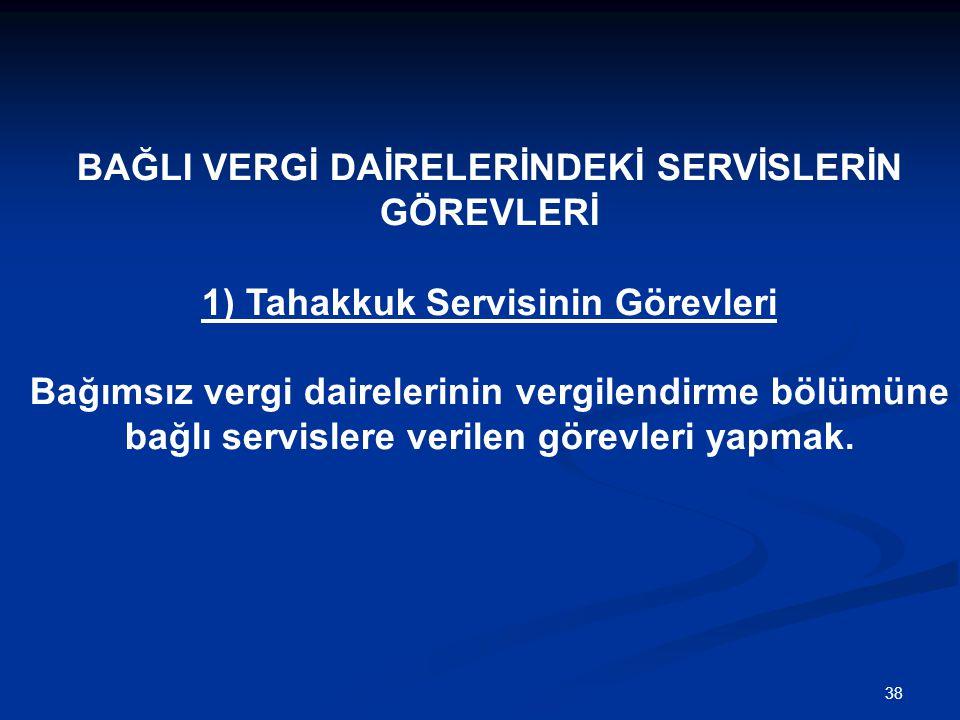38 BAĞLI VERGİ DAİRELERİNDEKİ SERVİSLERİN GÖREVLERİ 1) Tahakkuk Servisinin Görevleri Bağımsız vergi dairelerinin vergilendirme bölümüne bağlı servisle