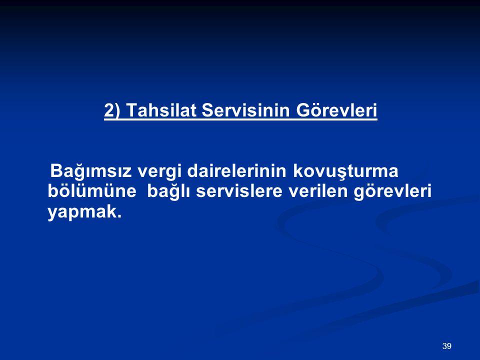 39 2) Tahsilat Servisinin Görevleri Bağımsız vergi dairelerinin kovuşturma bölümüne bağlı servislere verilen görevleri yapmak.