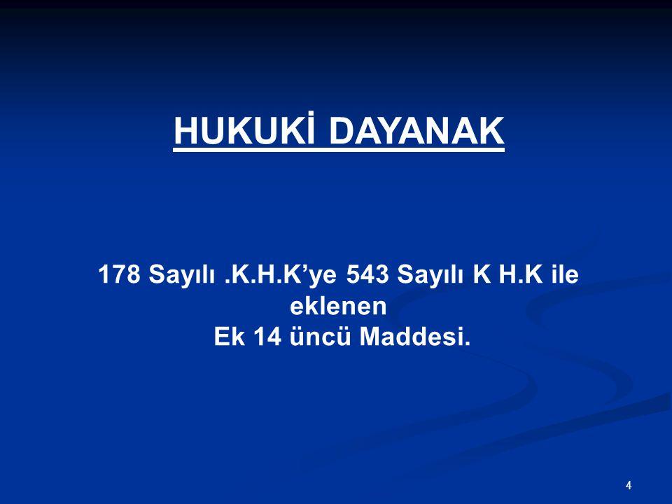 4 HUKUKİ DAYANAK 178 Sayılı.K.H.K'ye 543 Sayılı K H.K ile eklenen Ek 14 üncü Maddesi.