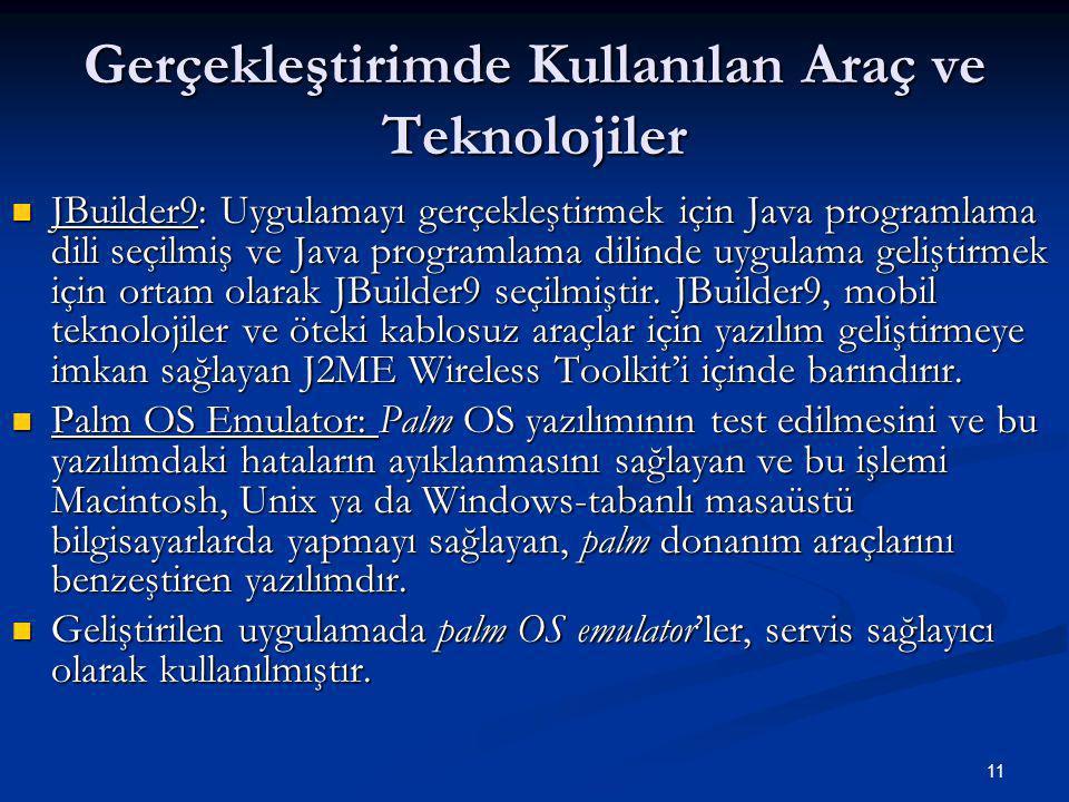 11 Gerçekleştirimde Kullanılan Araç ve Teknolojiler  JBuilder9: Uygulamayı gerçekleştirmek için Java programlama dili seçilmiş ve Java programlama dilinde uygulama geliştirmek için ortam olarak JBuilder9 seçilmiştir.