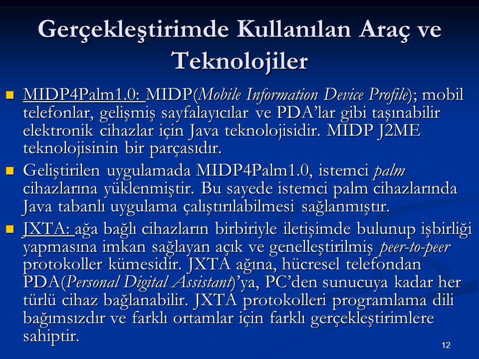 12 Gerçekleştirimde Kullanılan Araç ve Teknolojiler  MIDP4Palm1.0: MIDP(Mobile Information Device Profile); mobil telefonlar, gelişmiş sayfalayıcılar ve PDA'lar gibi taşınabilir elektronik cihazlar için Java teknolojisidir.