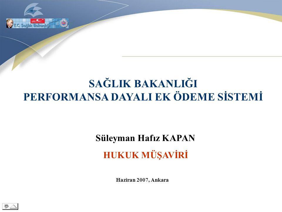 SAĞLIK BAKANLIĞI PERFORMANSA DAYALI EK ÖDEME SİSTEMİ Süleyman Hafız KAPAN HUKUK MÜŞAVİRİ Haziran 2007, Ankara