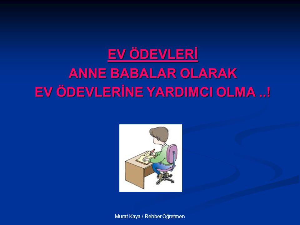 Murat Kaya / Rehber Öğretmen EV ÖDEVLERİ ANNE BABALAR OLARAK EV ÖDEVLERİNE YARDIMCI OLMA..!
