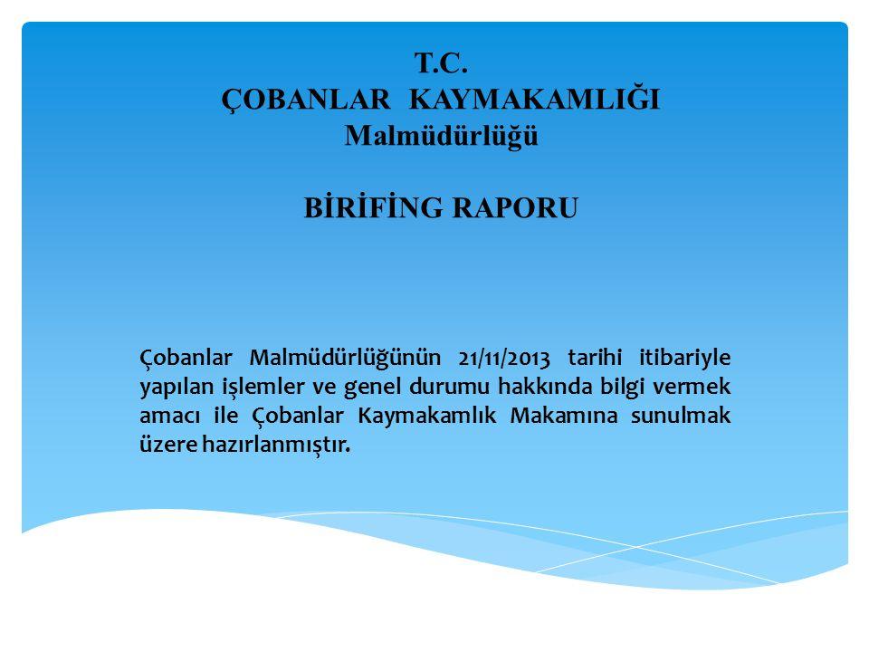 T.C. ÇOBANLAR KAYMAKAMLIĞI Malmüdürlüğü BİRİFİNG RAPORU Çobanlar Malmüdürlüğünün 21/11/2013 tarihi itibariyle yapılan işlemler ve genel durumu hakkınd