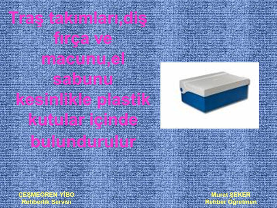 ÇEŞMEÖREN YİBO Rehberlik Servisi Murat ŞEKER Rehber Öğretmen Traş takımları,diş fırça ve macunu,el sabunu kesinlikle plastik kutular içinde bulundurul
