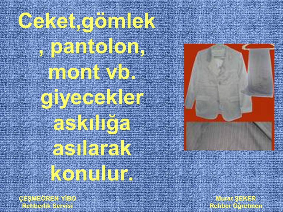 ÇEŞMEÖREN YİBO Rehberlik Servisi Murat ŞEKER Rehber Öğretmen Ceket,gömlek, pantolon, mont vb. giyecekler askılığa asılarak konulur.