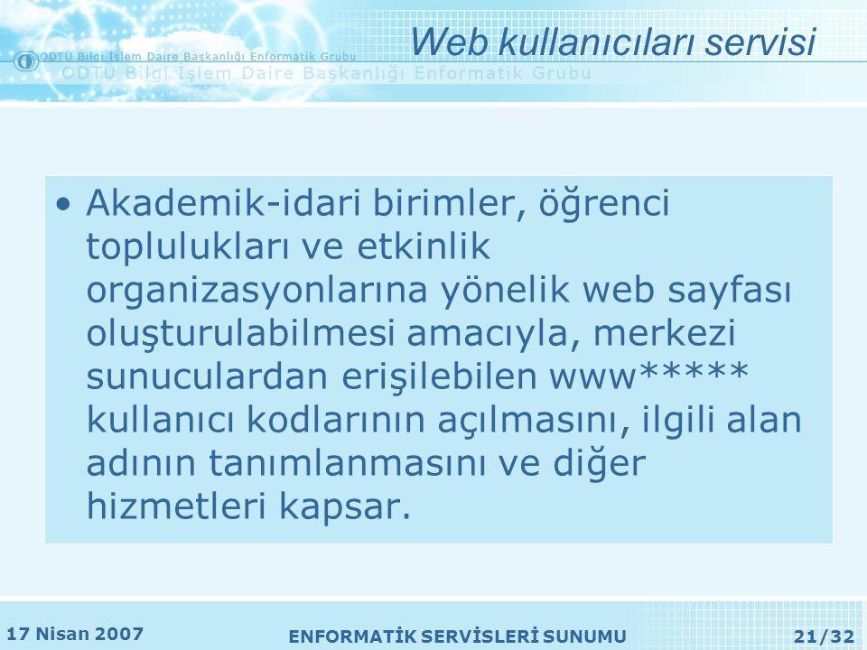 17 Nisan 2007 ENFORMATİK SERVİSLERİ SUNUMU21/32 Web kullanıcıları servisi •Akademik-idari birimler, öğrenci toplulukları ve etkinlik organizasyonlarına yönelik web sayfası oluşturulabilmesi amacıyla, merkezi sunuculardan erişilebilen www***** kullanıcı kodlarının açılmasını, ilgili alan adının tanımlanmasını ve diğer hizmetleri kapsar.