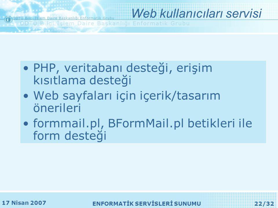 17 Nisan 2007 ENFORMATİK SERVİSLERİ SUNUMU22/32 •PHP, veritabanı desteği, erişim kısıtlama desteği •Web sayfaları için içerik/tasarım önerileri •formmail.pl, BFormMail.pl betikleri ile form desteği Web kullanıcıları servisi