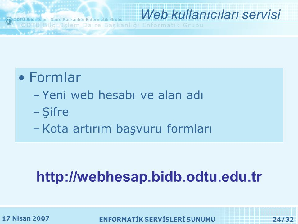 17 Nisan 2007 ENFORMATİK SERVİSLERİ SUNUMU24/32 •Formlar –Yeni web hesabı ve alan adı –Şifre –Kota artırım başvuru formları Web kullanıcıları servisi http://webhesap.bidb.odtu.edu.tr