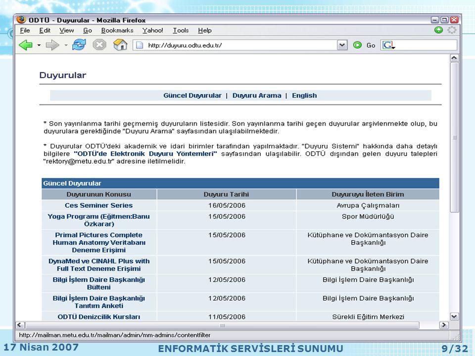 17 Nisan 2007 ENFORMATİK SERVİSLERİ SUNUMU30/32 •Erişim, kurallar ve yaptırımlar –http://forum.bidb.odtu.edu.tr •Yeni forum başvurusu –http://www.bidb.odtu.edu.tr/filesTR/ig/app_forum/app.php •Bölüm/birimlerce duyuru amaçlı kullanımı –http://www.bidb.odtu.edu.tr/filesTR/ig/app_forum/ann.php Forum servisi
