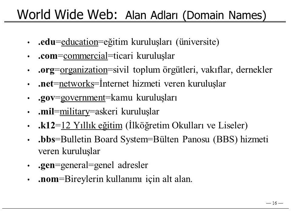 — 16 — World Wide Web: Alan Adları (Domain Names) •.edu=education=eğitim kuruluşları (üniversite) •.com=commercial=ticari kuruluşlar •.org=organization=sivil toplum örgütleri, vakıflar, dernekler •.net=networks=İnternet hizmeti veren kuruluşlar •.gov=government=kamu kuruluşları •.mil=military=askeri kuruluşlar •.k12=12 Yıllık eğitim (İlköğretim Okulları ve Liseler) •.bbs=Bulletin Board System=Bülten Panosu (BBS) hizmeti veren kuruluşlar •.gen=general=genel adresler •.nom=Bireylerin kullanımı için alt alan.