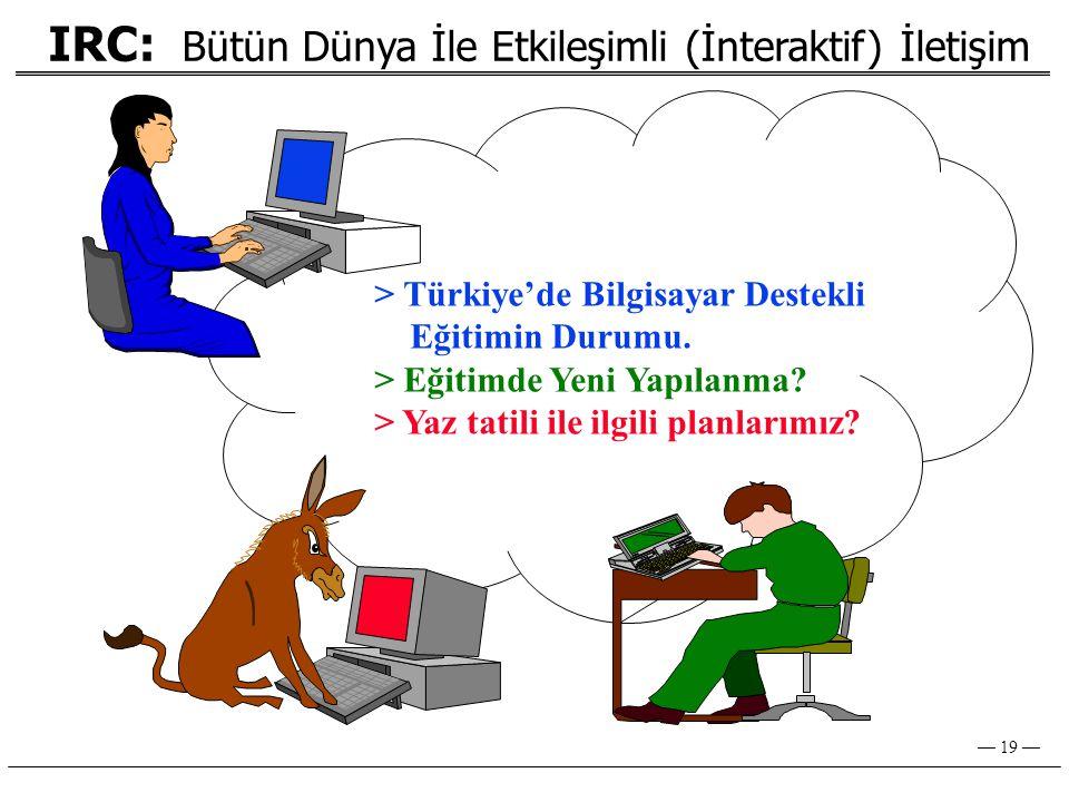 — 19 — IRC: Bütün Dünya İle Etkileşimli (İnteraktif) İletişim > Türkiye'de Bilgisayar Destekli Eğitimin Durumu.