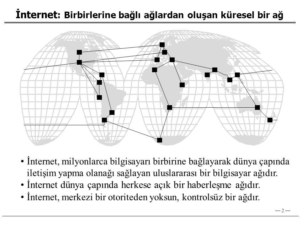 — 2 — İnternet : Birbirlerine bağlı ağlardan oluşan küresel bir ağ •İ nternet, milyonlarca bilgisayarı birbirine bağlayarak dünya çapında iletişim yapma olanağı sağlayan uluslararası bir bilgisayar ağıdır.
