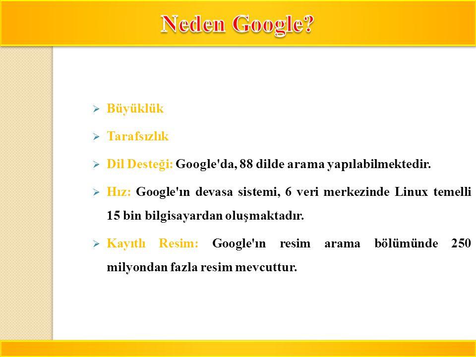 11  Büyüklük  Tarafsızlık  Dil Desteği: Google'da, 88 dilde arama yapılabilmektedir.  Hız: Google'ın devasa sistemi, 6 veri merkezinde Linux temel