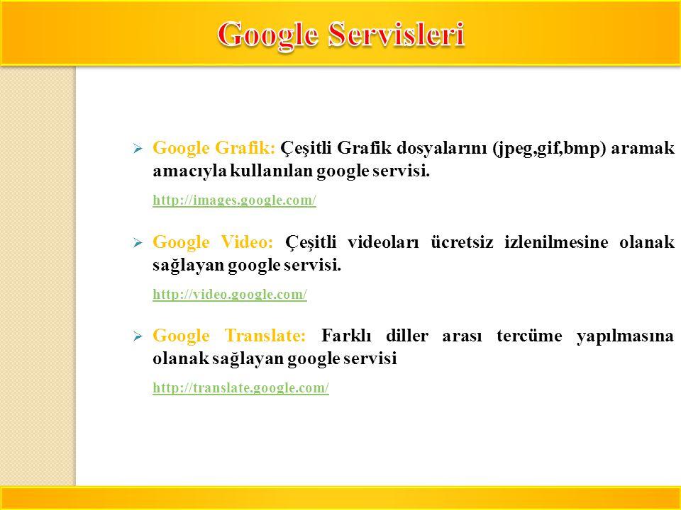 13  Google Grafik: Çeşitli Grafik dosyalarını (jpeg,gif,bmp) aramak amacıyla kullanılan google servisi. http://images.google.com/  Google Video: Çeş