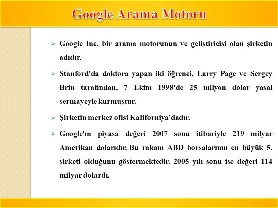 6  Google Inc. bir arama motorunun ve geliştiricisi olan şirketin adıdır.  Stanford'da doktora yapan iki öğrenci, Larry Page ve Sergey Brin tarafınd