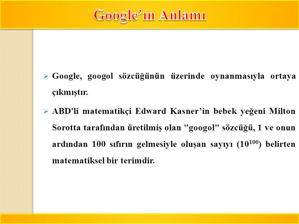 7  Google, googol sözcüğünün üzerinde oynanmasıyla ortaya çıkmıştır.  ABD'li matematikçi Edward Kasner'in bebek yeğeni Milton Sorotta tarafından üre