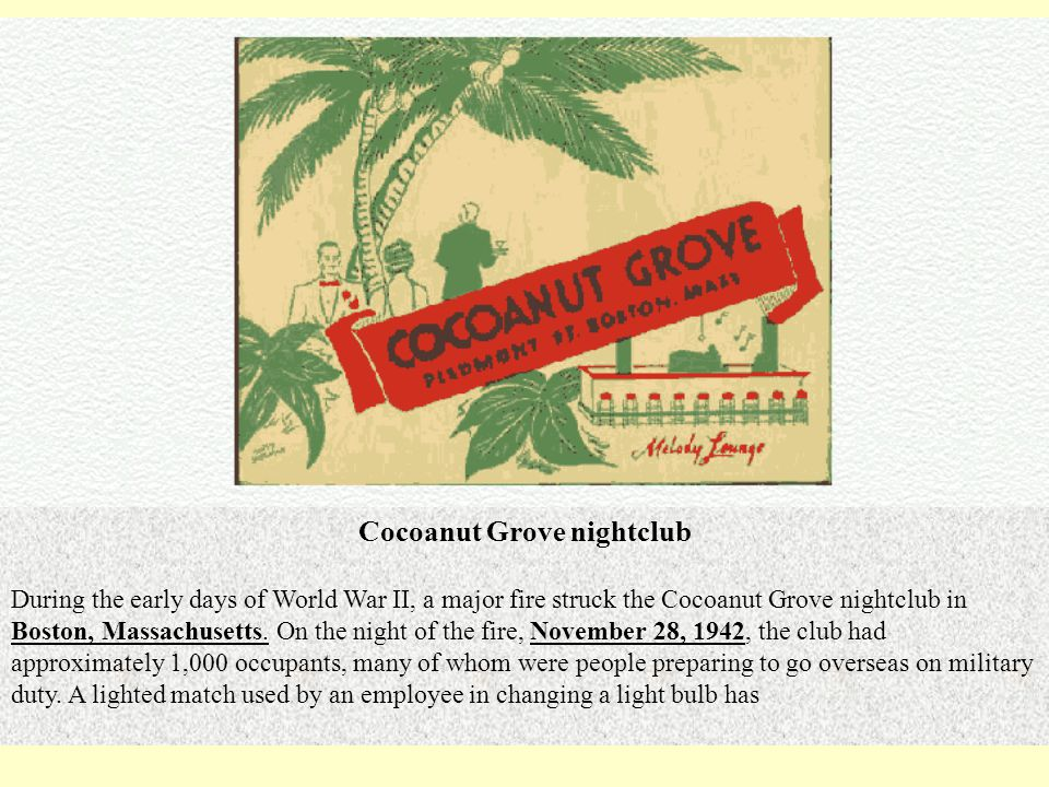 Cocoanut Grove nightclub During the early days of World War II, a major fire struck the Cocoanut Grove nightclub in Boston, Massachusetts.