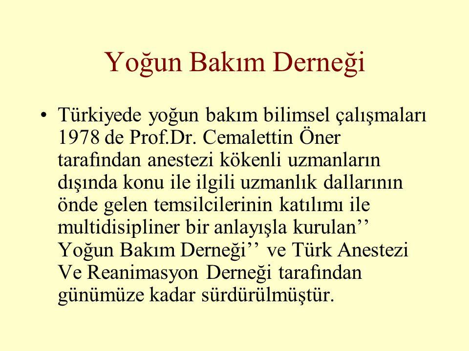 Yoğun Bakım Derneği •Türkiyede yoğun bakım bilimsel çalışmaları 1978 de Prof.Dr. Cemalettin Öner tarafından anestezi kökenli uzmanların dışında konu i
