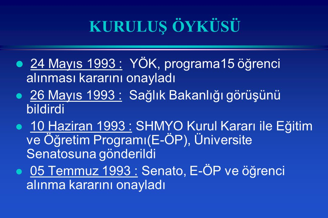 KURULUŞ ÖYKÜSÜ l 24 Mayıs 1993 : YÖK, programa15 öğrenci alınması kararını onayladı l 26 Mayıs 1993 : Sağlık Bakanlığı görüşünü bildirdi l 10 Haziran 1993 : SHMYO Kurul Kararı ile Eğitim ve Öğretim Programı(E-ÖP), Üniversite Senatosuna gönderildi l 05 Temmuz 1993 : Senato, E-ÖP ve öğrenci alınma kararını onayladı